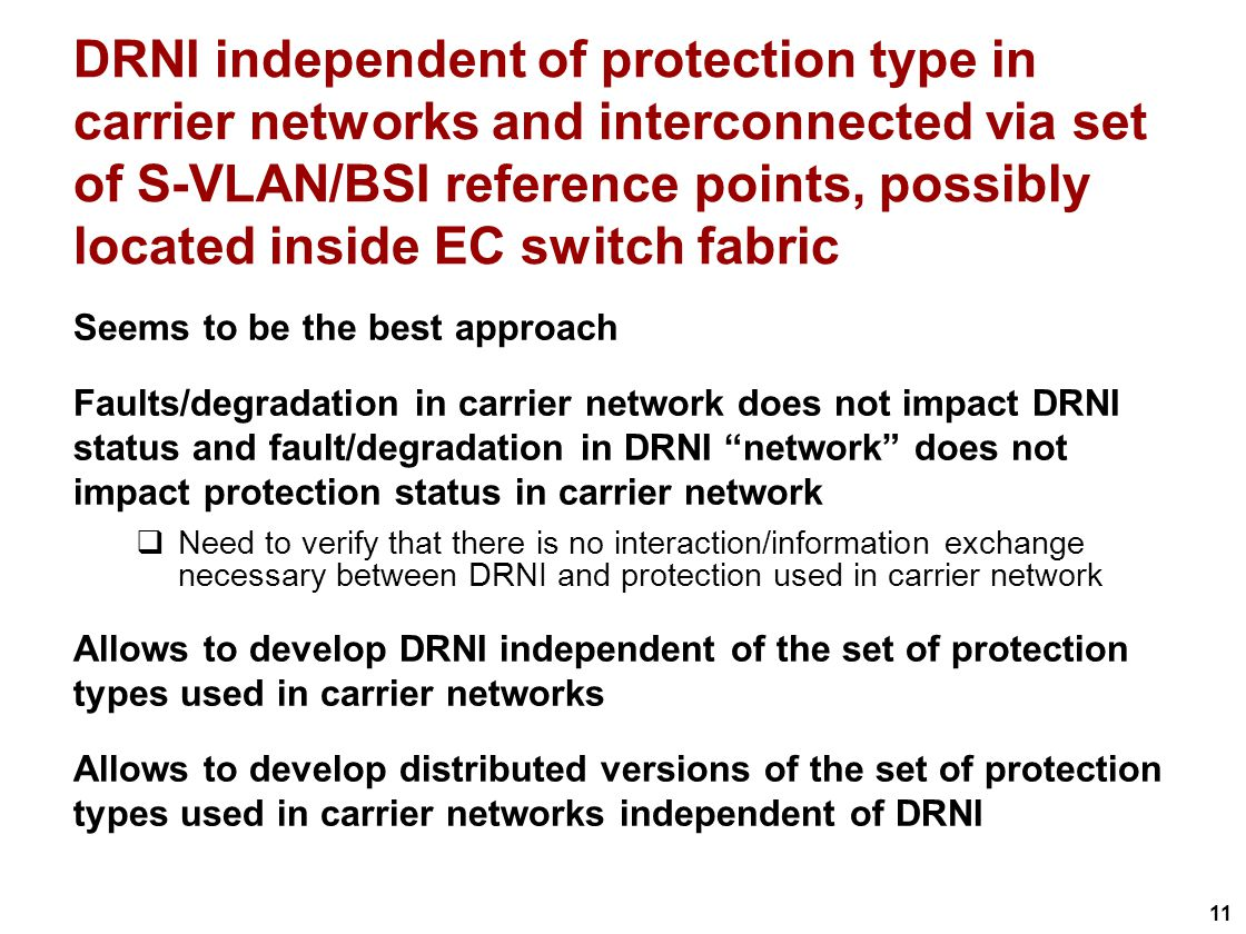 11 DRNI independent of protection type in carrier networks and interconnected via set of S-VLAN/BSI reference points, possibly located inside EC switch fabric Seems to be the best approach Faults/degradation in carrier network does not impact DRNI status and fault/degradation in DRNI network does not impact protection status in carrier network Need to verify that there is no interaction/information exchange necessary between DRNI and protection used in carrier network Allows to develop DRNI independent of the set of protection types used in carrier networks Allows to develop distributed versions of the set of protection types used in carrier networks independent of DRNI