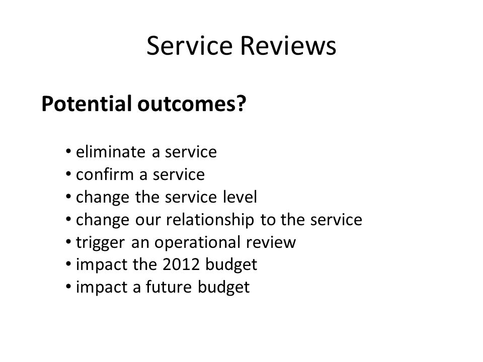 Service Reviews Potential outcomes? eliminate a service confirm a service change the service level change our relationship to the service trigger an o