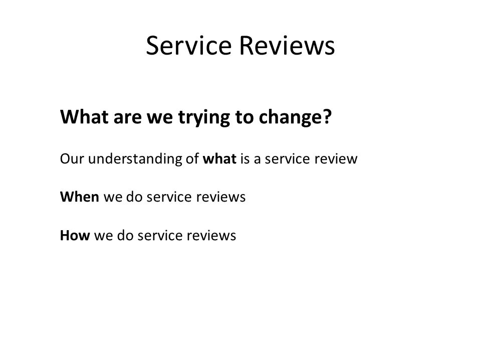 Service Reviews What are we trying to change? Our understanding of what is a service review When we do service reviews How we do service reviews