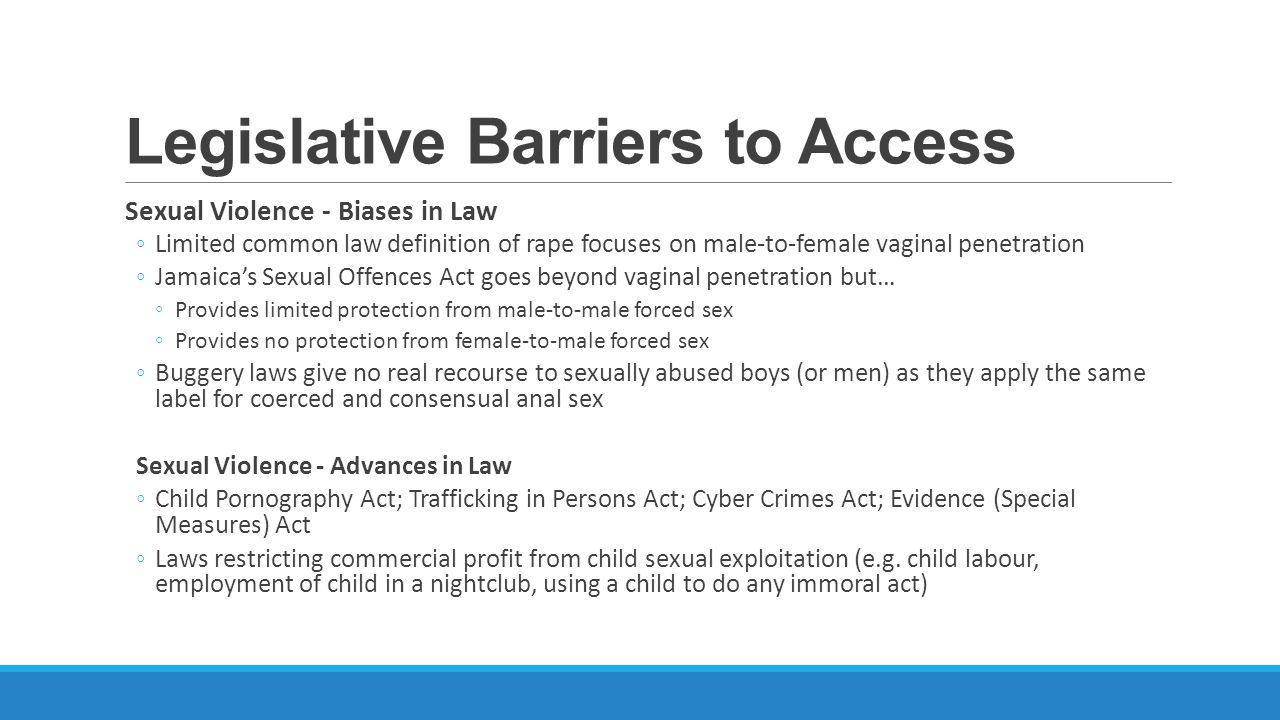 Legislative Barriers to Access Sexual Violence - Biases in Law Limited common law definition of rape focuses on male-to-female vaginal penetration Jamaicas Sexual Offences Act goes beyond vaginal penetration but… Provides limited protection from male-to-male forced sex Provides no protection from female-to-male forced sex Buggery laws give no real recourse to sexually abused boys (or men) as they apply the same label for coerced and consensual anal sex Sexual Violence - Advances in Law Child Pornography Act; Trafficking in Persons Act; Cyber Crimes Act; Evidence (Special Measures) Act Laws restricting commercial profit from child sexual exploitation (e.g.