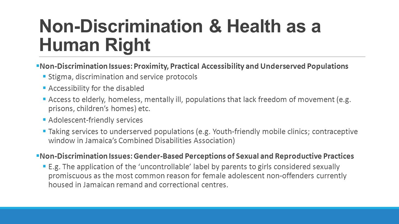 Non-Discrimination & Health as a Human Right Non-Discrimination Issues: Proximity, Practical Accessibility and Underserved Populations Stigma, discrimination and service protocols Accessibility for the disabled Access to elderly, homeless, mentally ill, populations that lack freedom of movement (e.g.