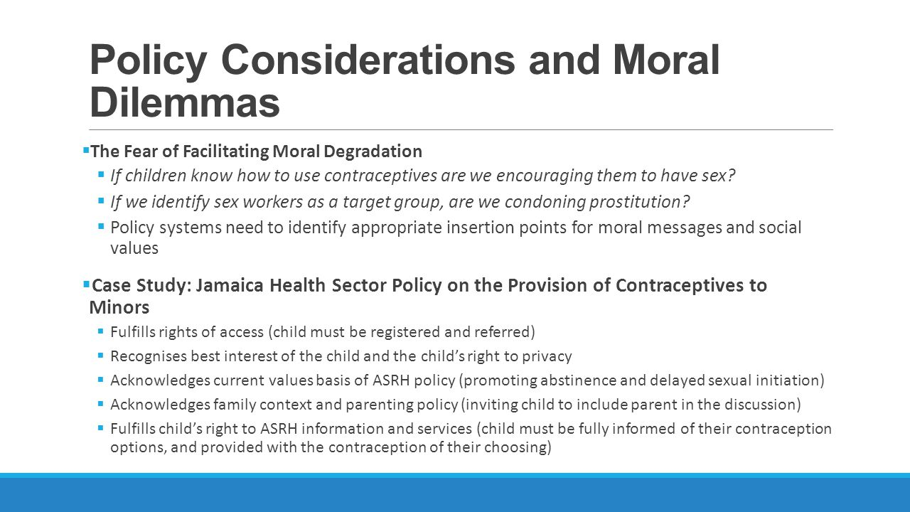Policy Considerations and Moral Dilemmas The Fear of Facilitating Moral Degradation If children know how to use contraceptives are we encouraging them to have sex.