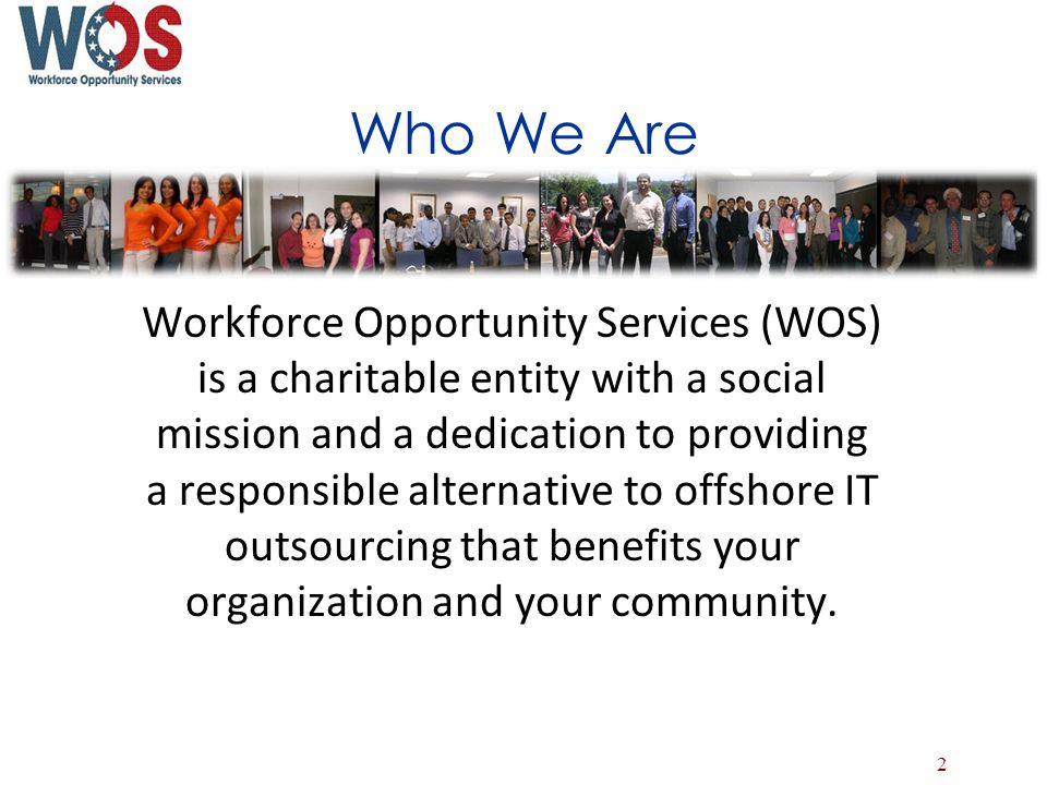 Who We Are Workforce Opportunity Services (WOS) is a charitable entity with a social mission and a dedication to providing a responsible alternative to offshore IT outsourcing that benefits your organization and your community.
