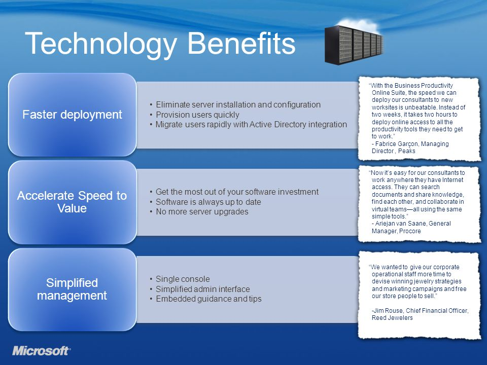 Technology Benefits Eliminate server installation and configuration Provision users quickly Migrate users rapidly with Active Directory integration Faster deployment Get the most out of your software investment Software is always up to date No more server upgrades Accelerate Speed to Value Single console Simplified admin interface Embedded guidance and tips Simplified management With the Business Productivity Online Suite, the speed we can deploy our consultants to new worksites is unbeatable.