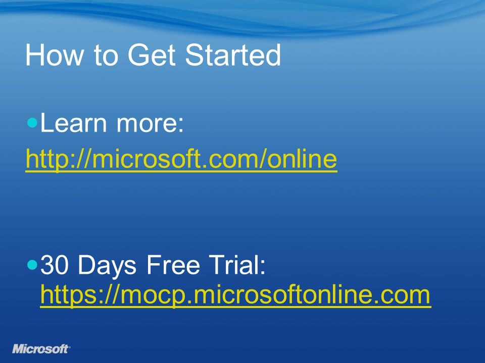 How to Get Started Learn more: http://microsoft.com/online 30 Days Free Trial: https://mocp.microsoftonline.com https://mocp.microsoftonline.com