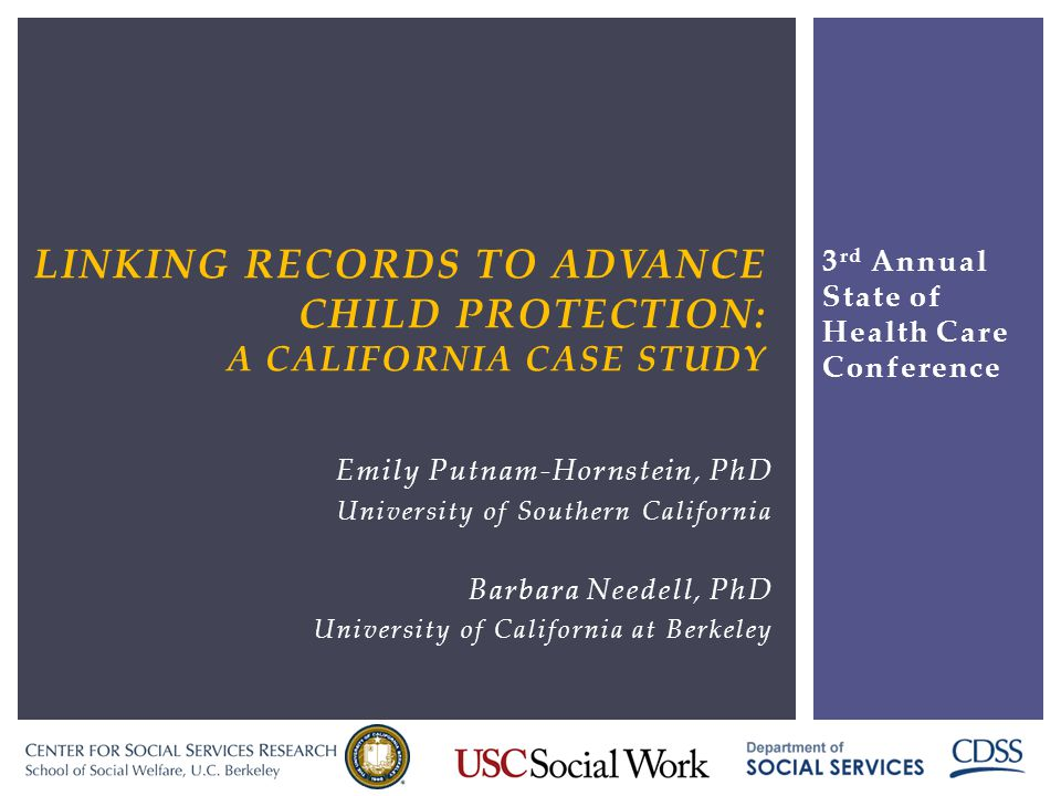 LINKING RECORDS TO ADVANCE CHILD PROTECTION: A CALIFORNIA CASE STUDY Emily Putnam-Hornstein, PhD University of Southern California Barbara Needell, PhD University of California at Berkeley 3 rd Annual State of Health Care Conference