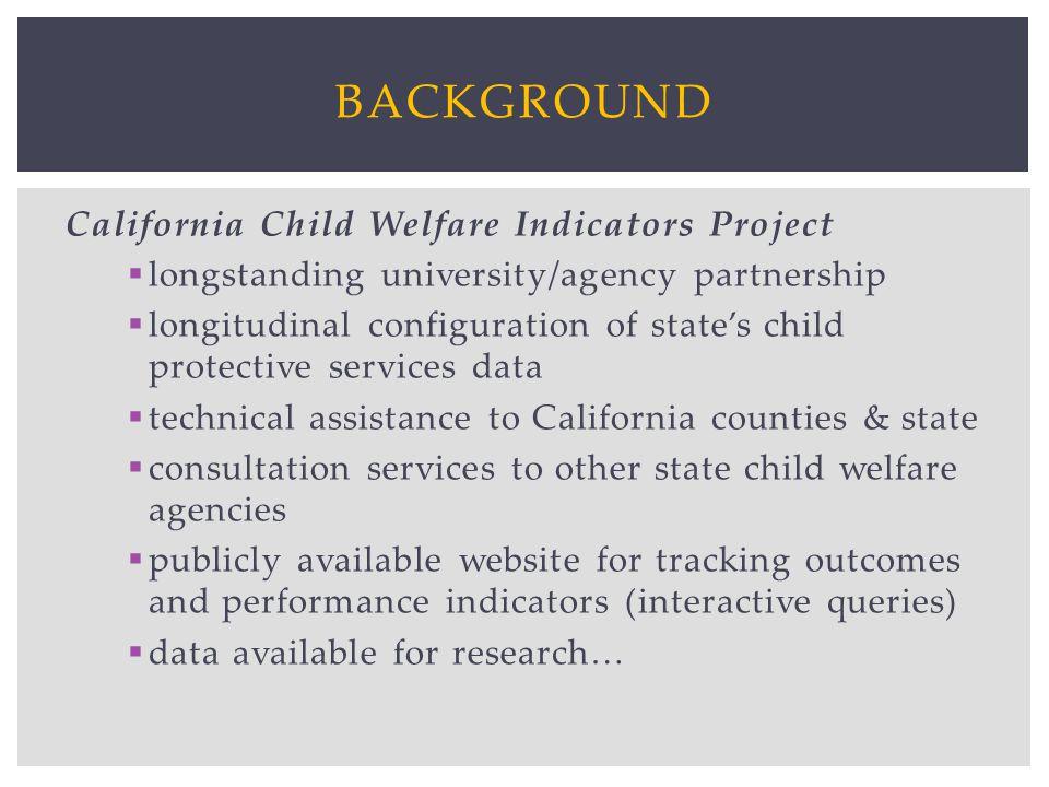BACKGROUND California Child Welfare Indicators Project longstanding university/agency partnership longitudinal configuration of states child protectiv
