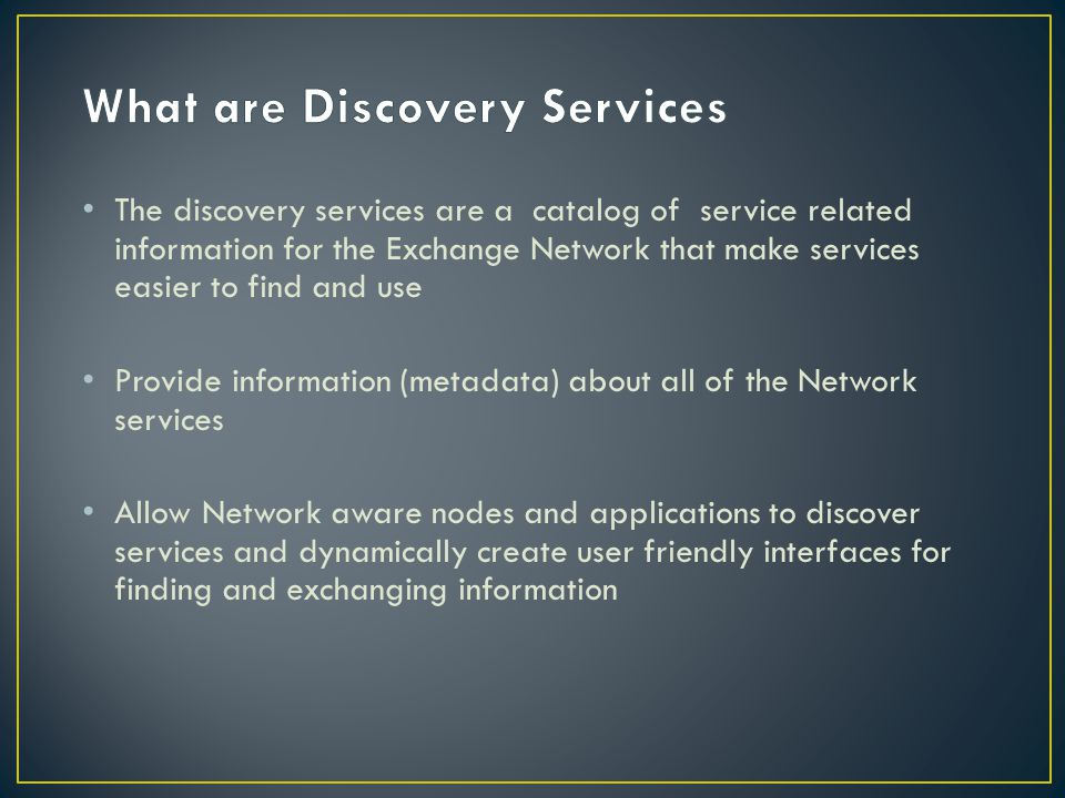 The discovery services are a catalog of service related information for the Exchange Network that make services easier to find and use Provide information (metadata) about all of the Network services Allow Network aware nodes and applications to discover services and dynamically create user friendly interfaces for finding and exchanging information