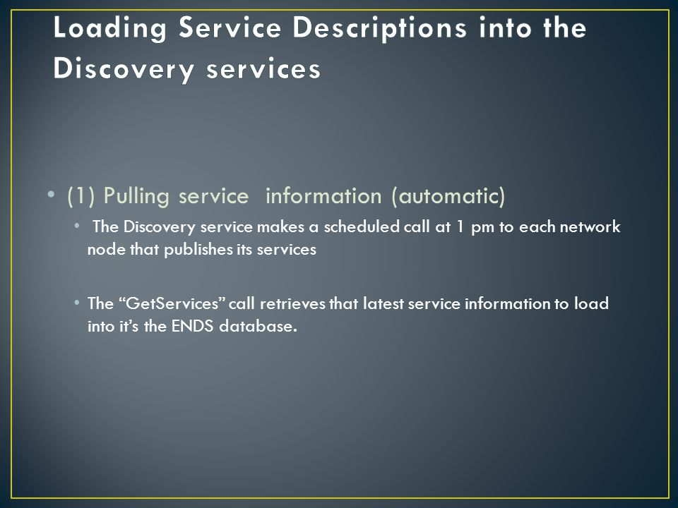 (1) Pulling service information (automatic) The Discovery service makes a scheduled call at 1 pm to each network node that publishes its services The GetServices call retrieves that latest service information to load into its the ENDS database.