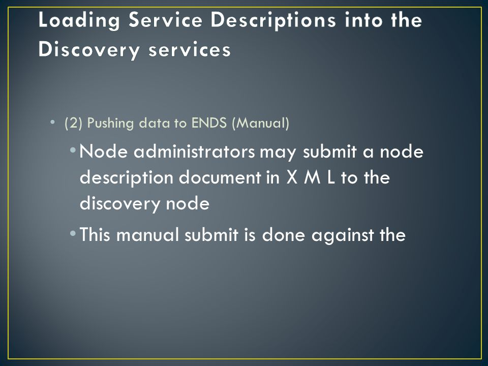 (2) Pushing data to ENDS (Manual) Node administrators may submit a node description document in X M L to the discovery node This manual submit is done against the