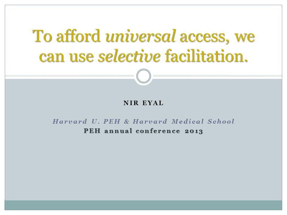 NIR EYAL Harvard U. PEH & Harvard Medical School PEH annual conference 2013 To afford universal access, we can use selective facilitation.