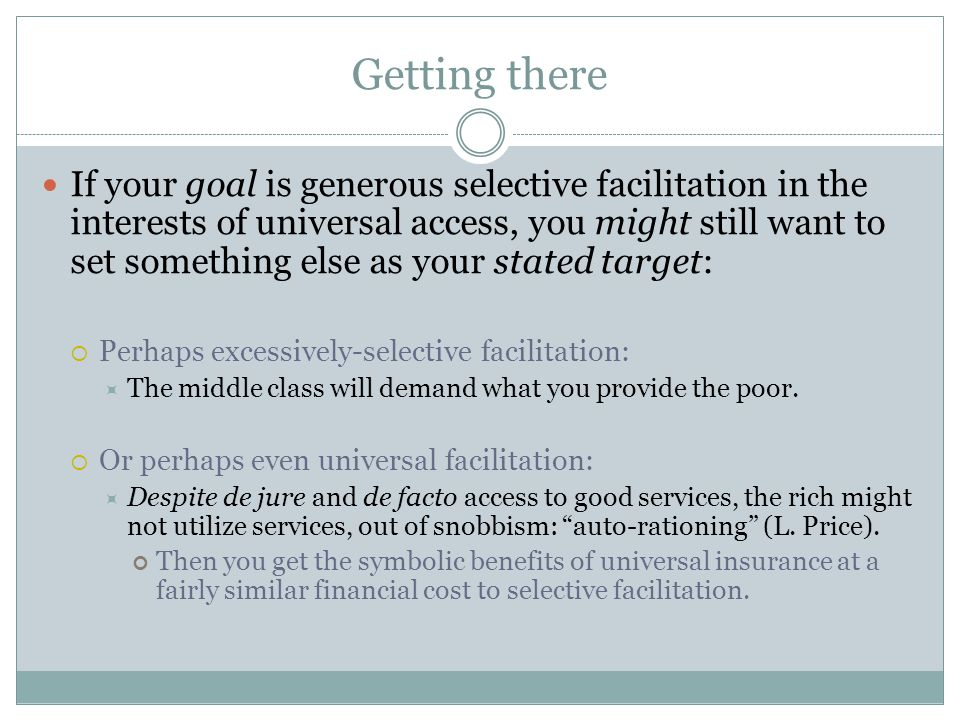 Getting there If your goal is generous selective facilitation in the interests of universal access, you might still want to set something else as your stated target: Perhaps excessively-selective facilitation: The middle class will demand what you provide the poor.