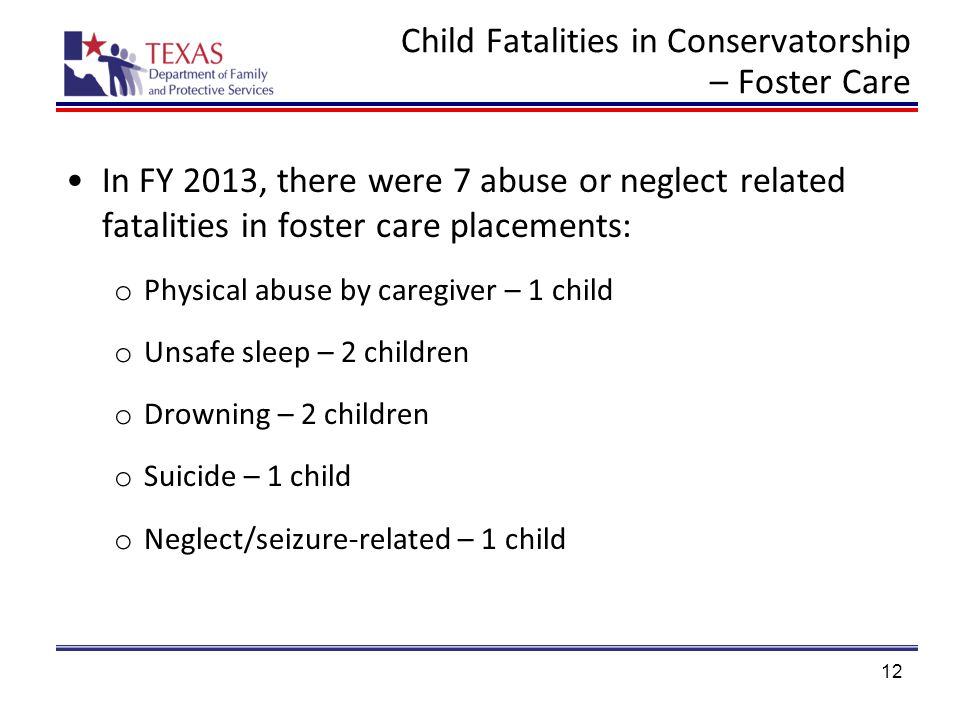 Child Fatalities in Conservatorship – Foster Care 12 In FY 2013, there were 7 abuse or neglect related fatalities in foster care placements: o Physical abuse by caregiver – 1 child o Unsafe sleep – 2 children o Drowning – 2 children o Suicide – 1 child o Neglect/seizure-related – 1 child