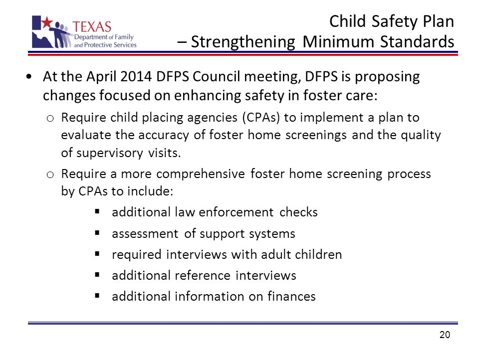 Child Safety Plan – Strengthening Minimum Standards At the April 2014 DFPS Council meeting, DFPS is proposing changes focused on enhancing safety in foster care: o Require child placing agencies (CPAs) to implement a plan to evaluate the accuracy of foster home screenings and the quality of supervisory visits.