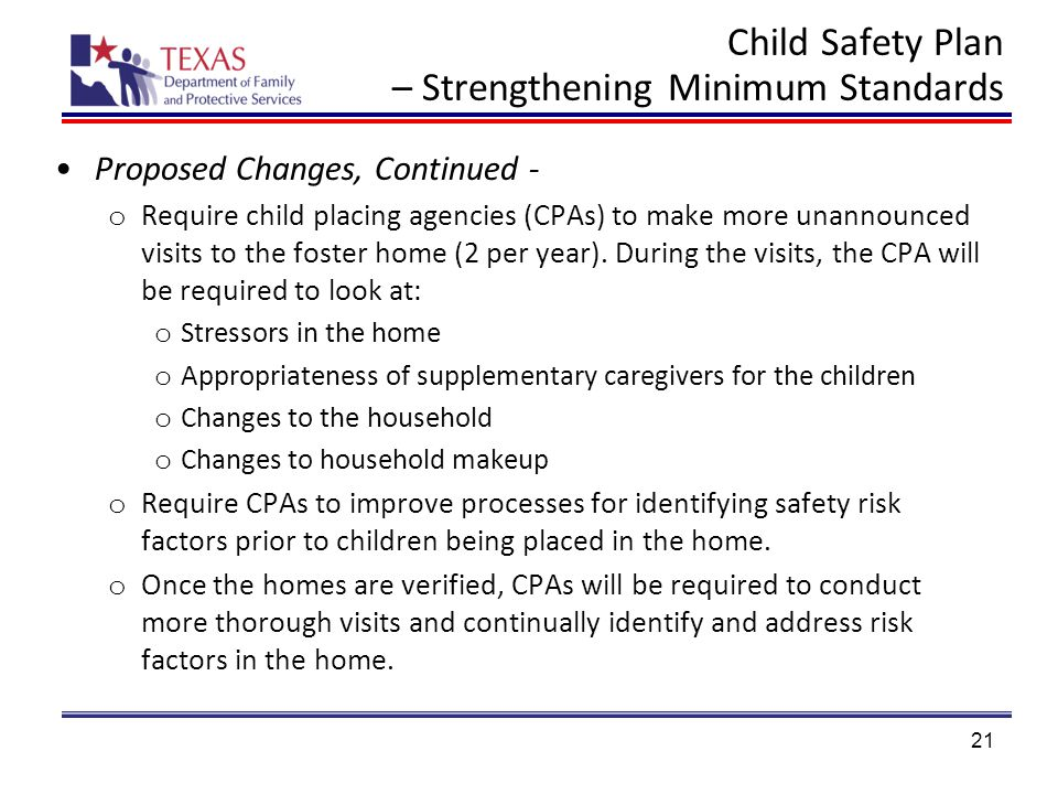 Child Safety Plan – Strengthening Minimum Standards Proposed Changes, Continued - o Require child placing agencies (CPAs) to make more unannounced visits to the foster home (2 per year).