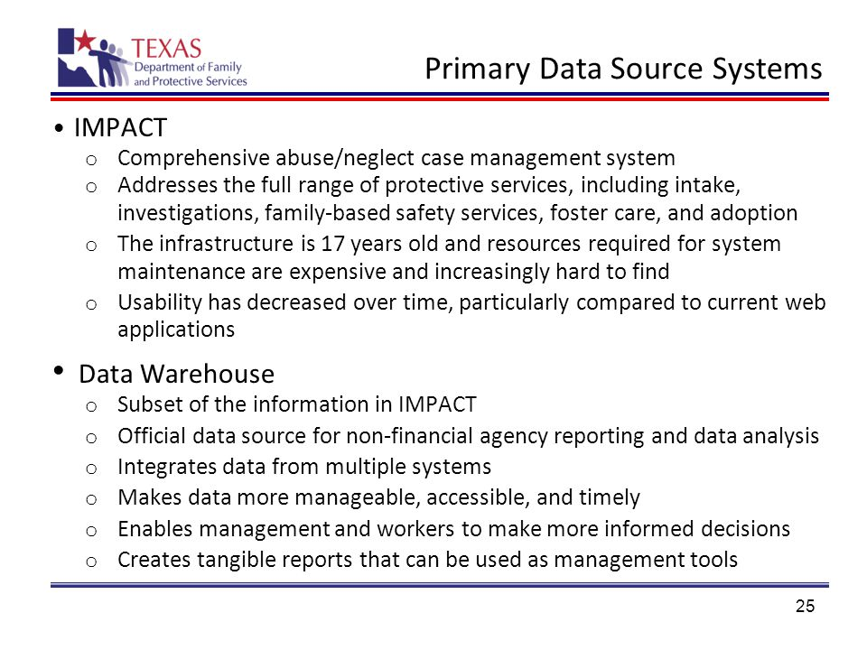 Primary Data Source Systems IMPACT o Comprehensive abuse/neglect case management system o Addresses the full range of protective services, including intake, investigations, family-based safety services, foster care, and adoption o The infrastructure is 17 years old and resources required for system maintenance are expensive and increasingly hard to find o Usability has decreased over time, particularly compared to current web applications Data Warehouse o Subset of the information in IMPACT o Official data source for non-financial agency reporting and data analysis o Integrates data from multiple systems o Makes data more manageable, accessible, and timely o Enables management and workers to make more informed decisions o Creates tangible reports that can be used as management tools 25