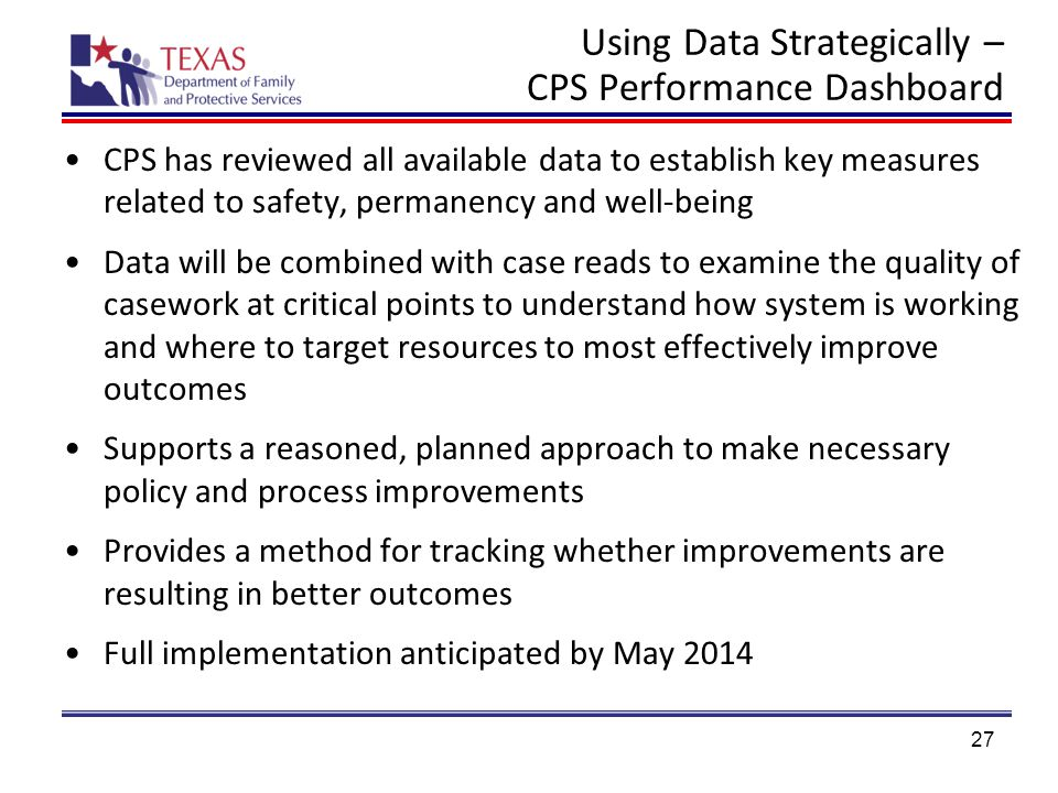Using Data Strategically – CPS Performance Dashboard CPS has reviewed all available data to establish key measures related to safety, permanency and well-being Data will be combined with case reads to examine the quality of casework at critical points to understand how system is working and where to target resources to most effectively improve outcomes Supports a reasoned, planned approach to make necessary policy and process improvements Provides a method for tracking whether improvements are resulting in better outcomes Full implementation anticipated by May 2014 27