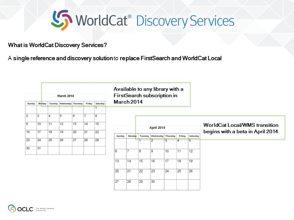 Available to any library with a FirstSearch subscription in March 2014 What is WorldCat Discovery Services? A single reference and discovery solution