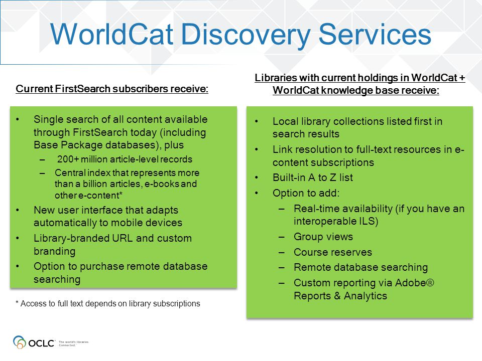 WorldCat Discovery Services Current FirstSearch subscribers receive: Single search of all content available through FirstSearch today (including Base