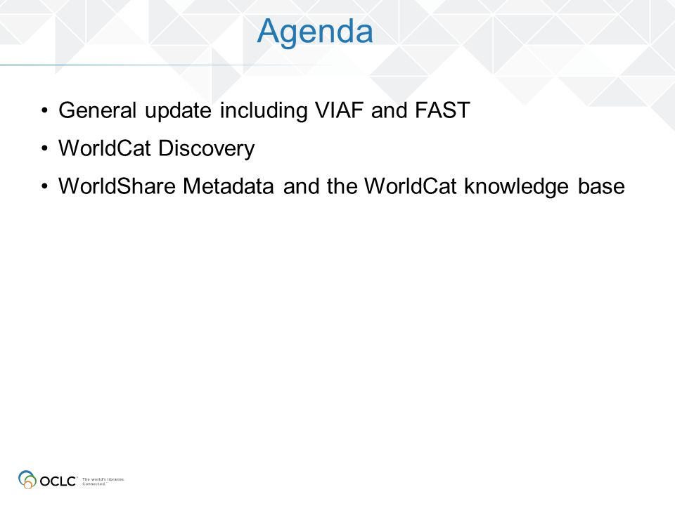 Agenda General update including VIAF and FAST WorldCat Discovery WorldShare Metadata and the WorldCat knowledge base