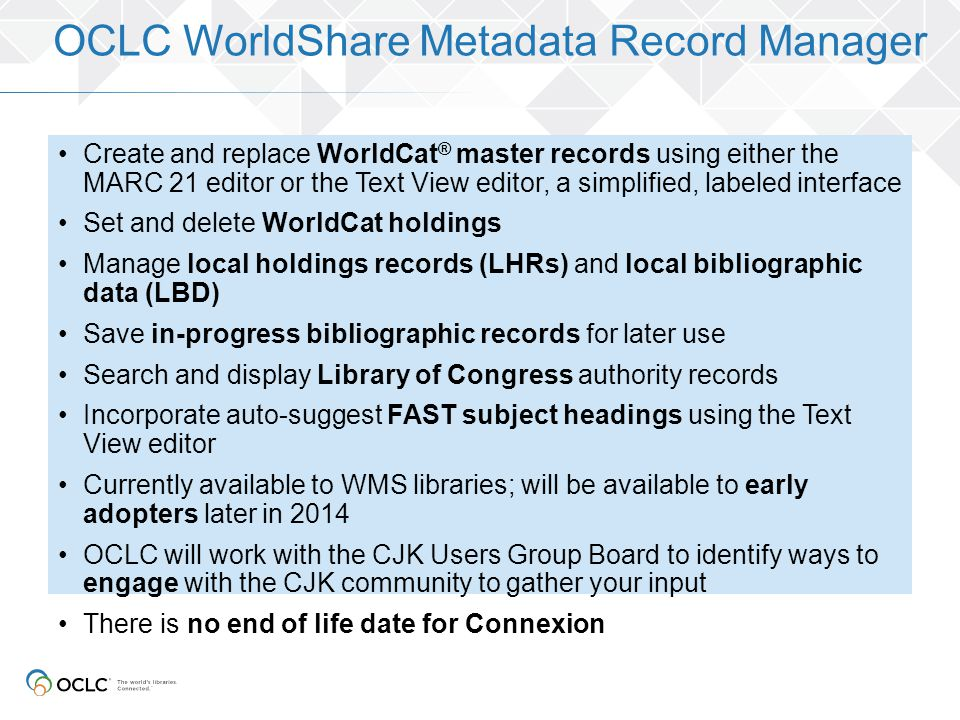 Create and replace WorldCat ® master records using either the MARC 21 editor or the Text View editor, a simplified, labeled interface Set and delete W
