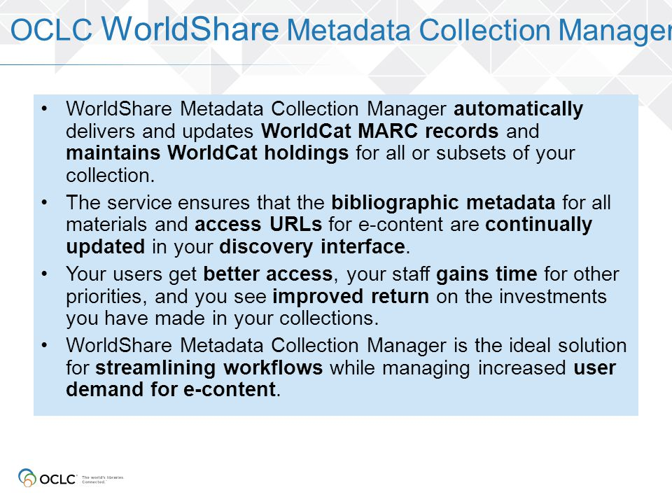 WorldShare Metadata Collection Manager automatically delivers and updates WorldCat MARC records and maintains WorldCat holdings for all or subsets of