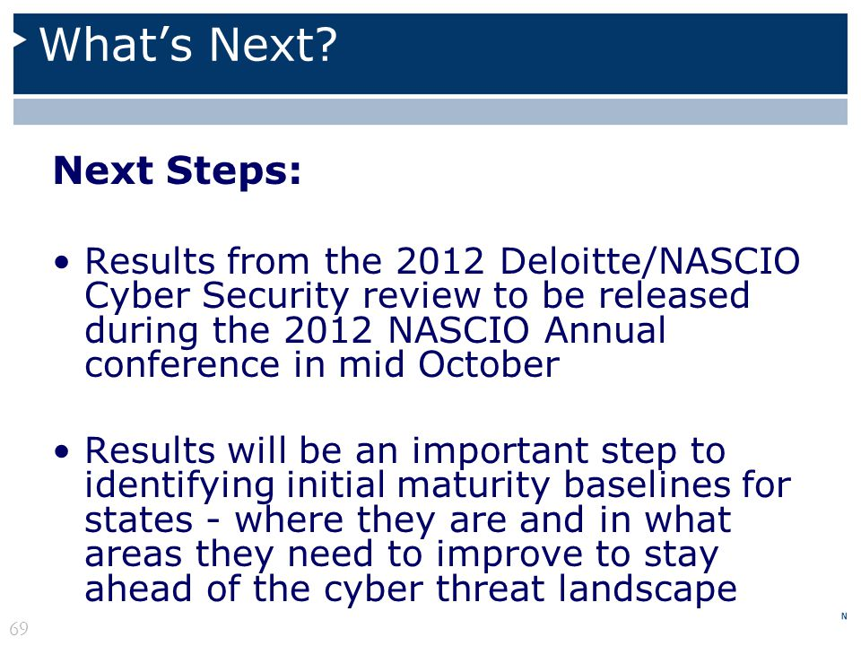 Whats Next? Next Steps: Results from the 2012 Deloitte/NASCIO Cyber Security review to be released during the 2012 NASCIO Annual conference in mid Oct