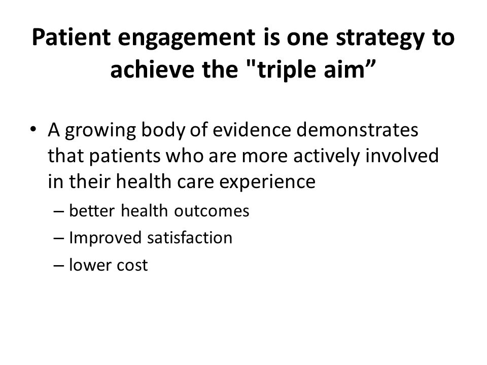Patient engagement is one strategy to achieve the triple aim A growing body of evidence demonstrates that patients who are more actively involved in their health care experience – better health outcomes – Improved satisfaction – lower cost