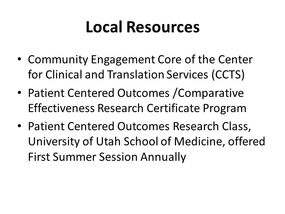 Local Resources Community Engagement Core of the Center for Clinical and Translation Services (CCTS) Patient Centered Outcomes /Comparative Effectiveness Research Certificate Program Patient Centered Outcomes Research Class, University of Utah School of Medicine, offered First Summer Session Annually