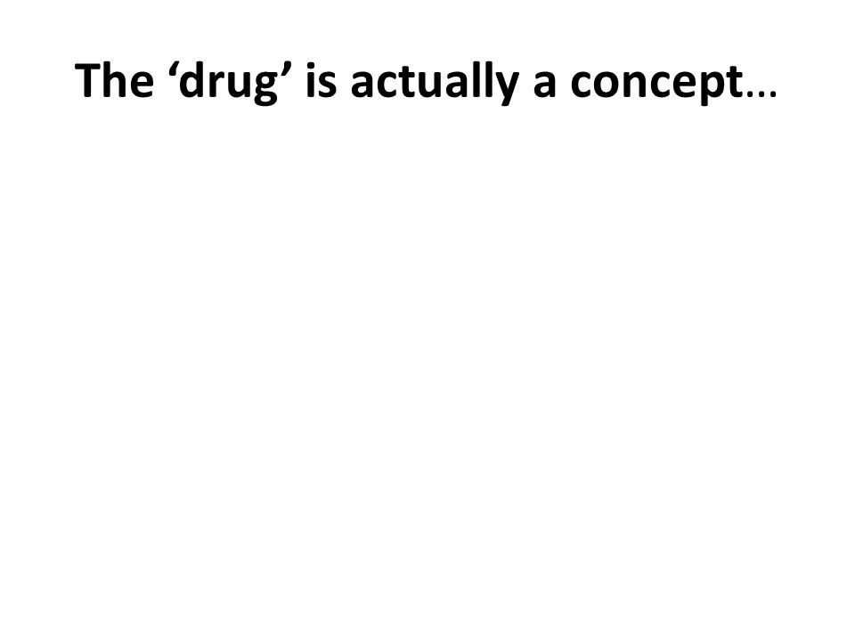 The drug is actually a concept…