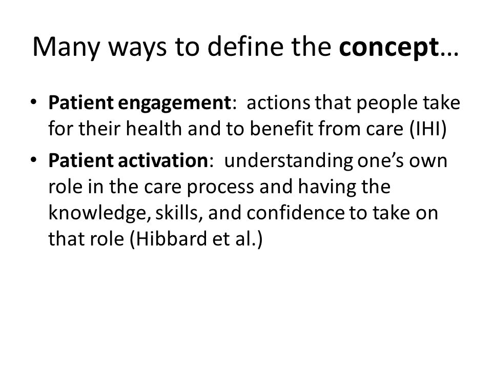 Many ways to define the concept… Patient engagement: actions that people take for their health and to benefit from care (IHI) Patient activation: understanding ones own role in the care process and having the knowledge, skills, and confidence to take on that role (Hibbard et al.)