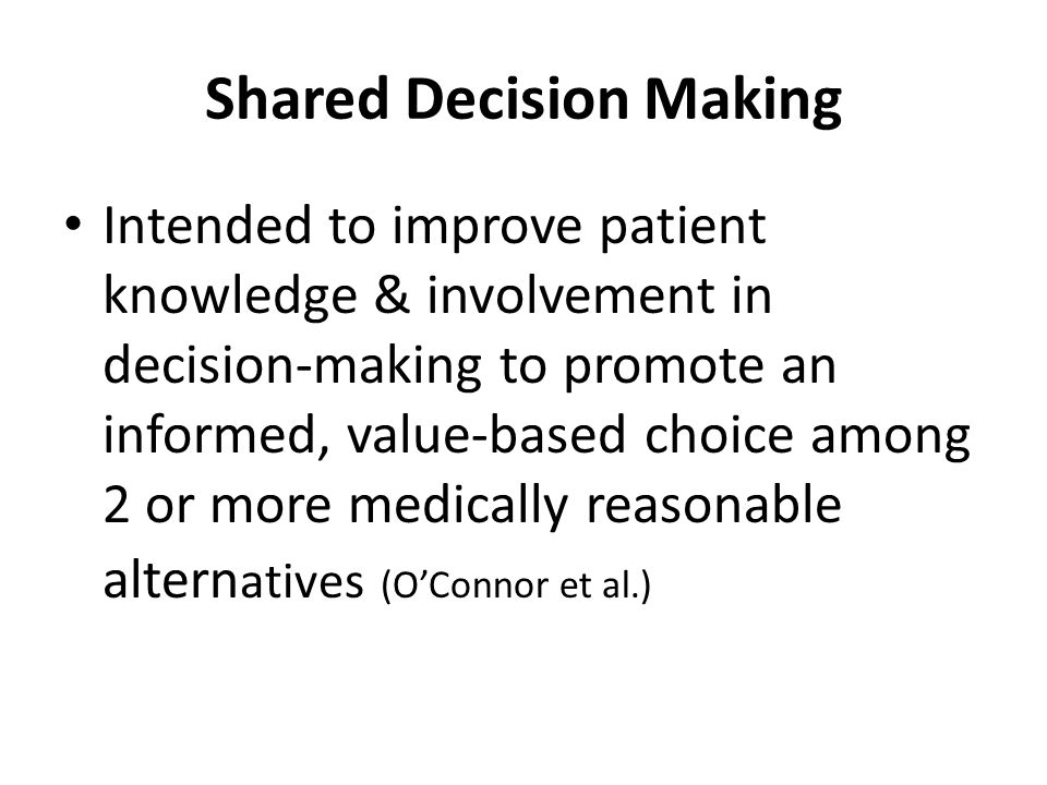 Shared Decision Making Intended to improve patient knowledge & involvement in decision-making to promote an informed, value-based choice among 2 or more medically reasonable altern atives (OConnor et al.)