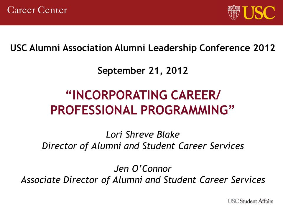 USC Alumni Association Alumni Leadership Conference 2012 September 21, 2012 INCORPORATING CAREER/ PROFESSIONAL PROGRAMMING Lori Shreve Blake Director of Alumni and Student Career Services Jen OConnor Associate Director of Alumni and Student Career Services