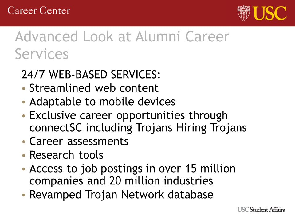 Advanced Look at Alumni Career Services 24/7 WEB-BASED SERVICES: Streamlined web content Adaptable to mobile devices Exclusive career opportunities through connectSC including Trojans Hiring Trojans Career assessments Research tools Access to job postings in over 15 million companies and 20 million industries Revamped Trojan Network database