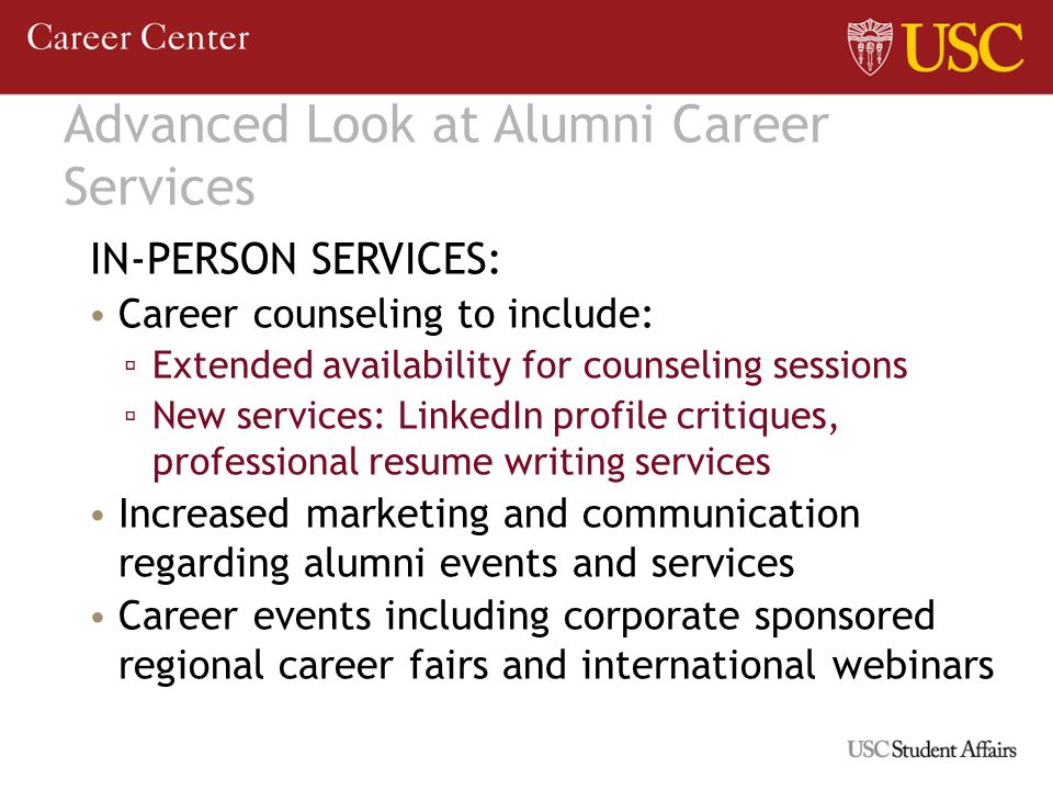 Advanced Look at Alumni Career Services IN-PERSON SERVICES: Career counseling to include: Extended availability for counseling sessions New services: LinkedIn profile critiques, professional resume writing services Increased marketing and communication regarding alumni events and services Career events including corporate sponsored regional career fairs and international webinars