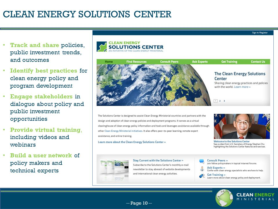 CLEAN ENERGY SOLUTIONS CENTER -- Page 10 -- Track and share policies, public investment trends, and outcomes Identify best practices for clean energy policy and program development Engage stakeholders in dialogue about policy and public investment opportunities Provide virtual training, including videos and webinars Build a user network of policy makers and technical experts