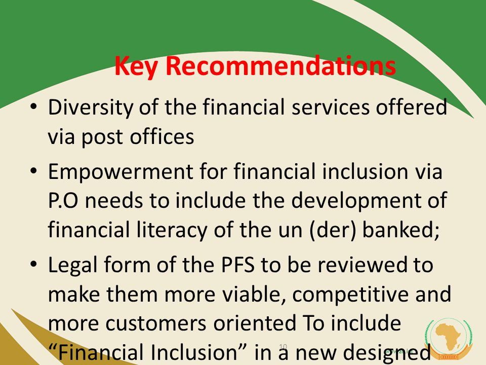 Key Recommendations Diversity of the financial services offered via post offices Empowerment for financial inclusion via P.O needs to include the development of financial literacy of the un (der) banked; Legal form of the PFS to be reviewed to make them more viable, competitive and more customers oriented To include Financial Inclusion in a new designed legal and regulated framework of Universal Service Obligation.