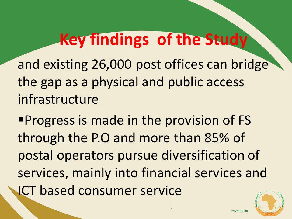 Key findings of the Study and existing 26,000 post offices can bridge the gap as a physical and public access infrastructure Progress is made in the provision of FS through the P.O and more than 85% of postal operators pursue diversification of services, mainly into financial services and ICT based consumer service 7