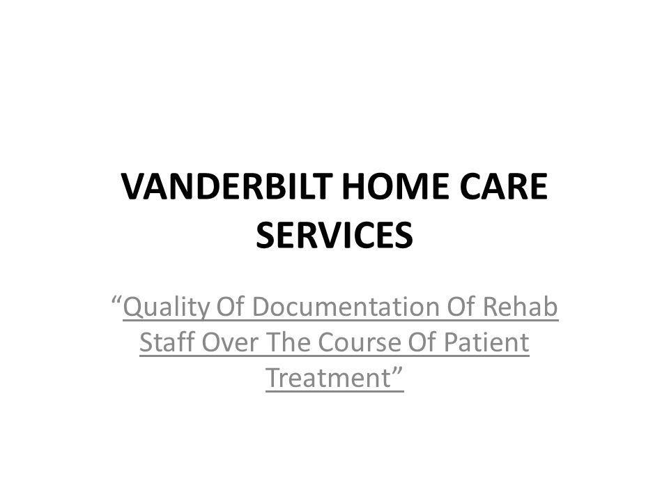 VANDERBILT HOME CARE SERVICES Quality Of Documentation Of Rehab Staff Over The Course Of Patient Treatment