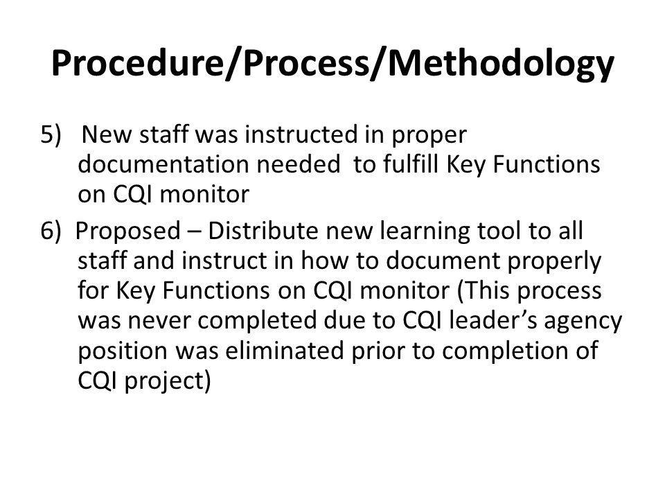 Procedure/Process/Methodology 5) New staff was instructed in proper documentation needed to fulfill Key Functions on CQI monitor 6) Proposed – Distribute new learning tool to all staff and instruct in how to document properly for Key Functions on CQI monitor (This process was never completed due to CQI leaders agency position was eliminated prior to completion of CQI project)