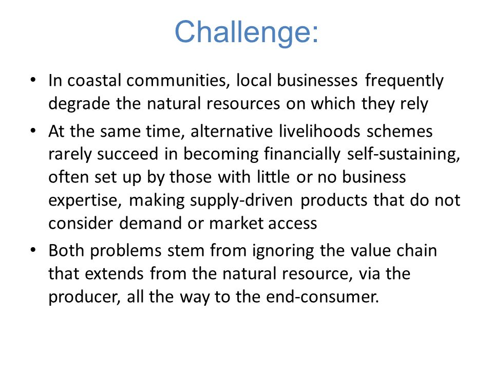 Challenge: In coastal communities, local businesses frequently degrade the natural resources on which they rely At the same time, alternative liveliho