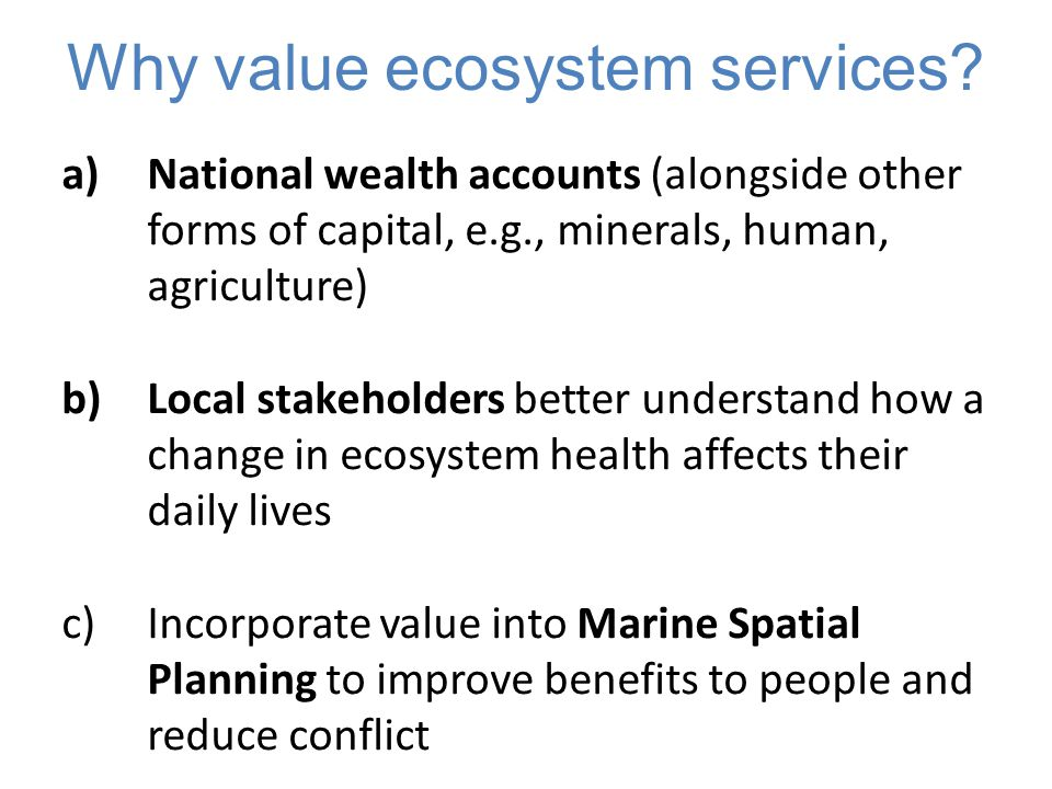 a)National wealth accounts (alongside other forms of capital, e.g., minerals, human, agriculture) b)Local stakeholders better understand how a change