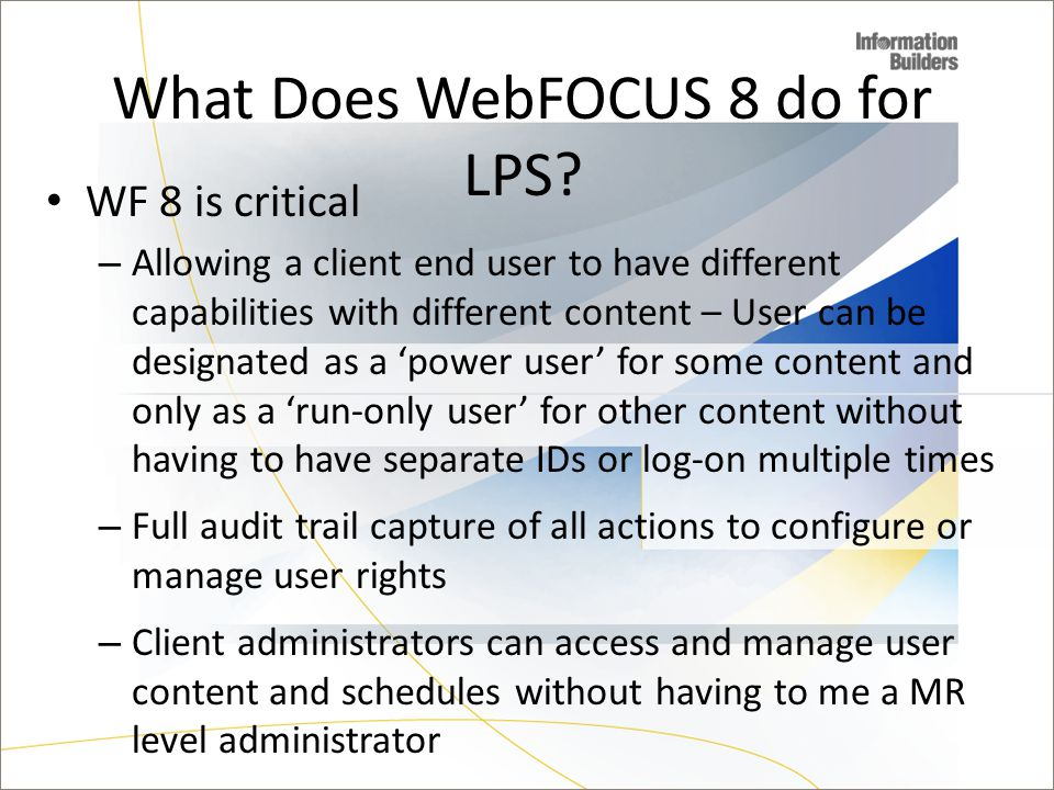 WF 8 is critical – Allowing a client end user to have different capabilities with different content – User can be designated as a power user for some content and only as a run-only user for other content without having to have separate IDs or log-on multiple times – Full audit trail capture of all actions to configure or manage user rights – Client administrators can access and manage user content and schedules without having to me a MR level administrator – Elimination of Domain Tree limitations for organization and number of content folders – Flexibility of Portal and creating different views What Does WebFOCUS 8 do for LPS