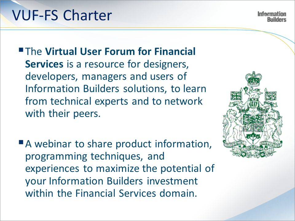 VUF-FS Charter The Virtual User Forum for Financial Services is a resource for designers, developers, managers and users of Information Builders solutions, to learn from technical experts and to network with their peers.