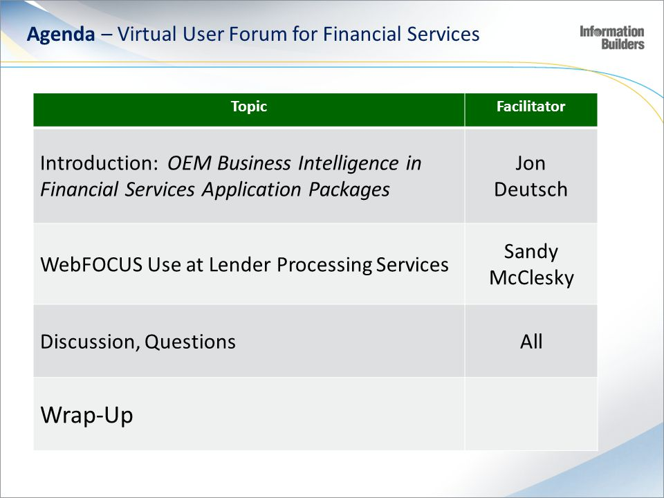 Agenda – Virtual User Forum for Financial Services TopicFacilitator Introduction: OEM Business Intelligence in Financial Services Application Packages Jon Deutsch WebFOCUS Use at Lender Processing Services Sandy McClesky Discussion, QuestionsAll Wrap-Up