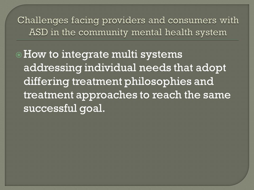 How to integrate multi systems addressing individual needs that adopt differing treatment philosophies and treatment approaches to reach the same successful goal.