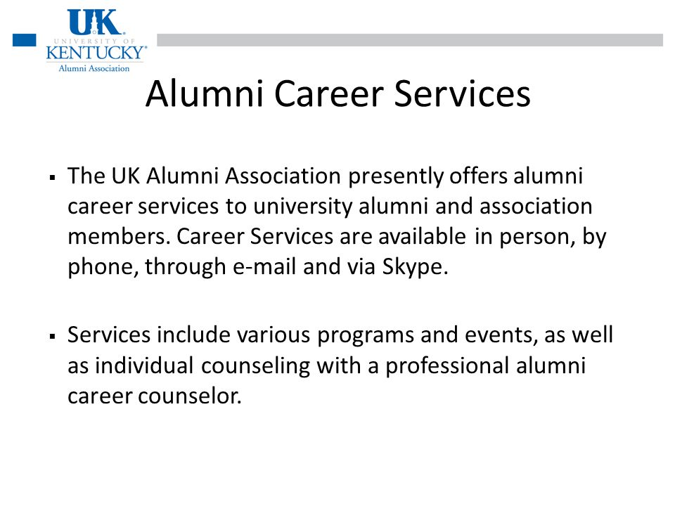 The UK Alumni Association presently offers alumni career services to university alumni and association members.