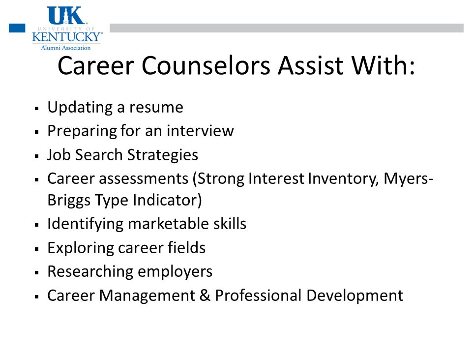 Career Counselors Assist With: Updating a resume Preparing for an interview Job Search Strategies Career assessments (Strong Interest Inventory, Myers- Briggs Type Indicator) Identifying marketable skills Exploring career fields Researching employers Career Management & Professional Development