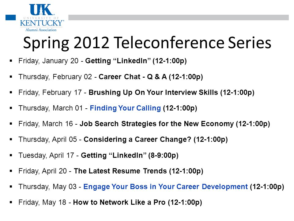 Spring 2012 Teleconference Series Friday, January 20 - Getting LinkedIn (12-1:00p) Thursday, February 02 - Career Chat - Q & A (12-1:00p) Friday, February 17 - Brushing Up On Your Interview Skills (12-1:00p) Thursday, March 01 - Finding Your Calling (12-1:00p) Friday, March 16 - Job Search Strategies for the New Economy (12-1:00p) Thursday, April 05 - Considering a Career Change.