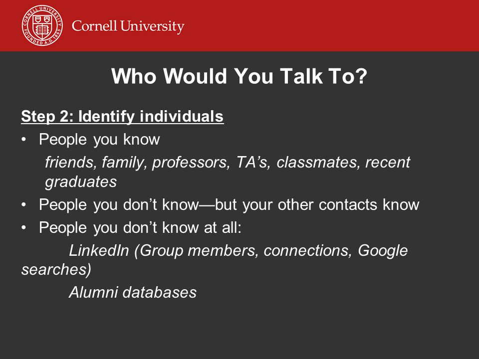 Who Would You Talk To? Step 2: Identify individuals People you know friends, family, professors, TAs, classmates, recent graduates People you dont kno
